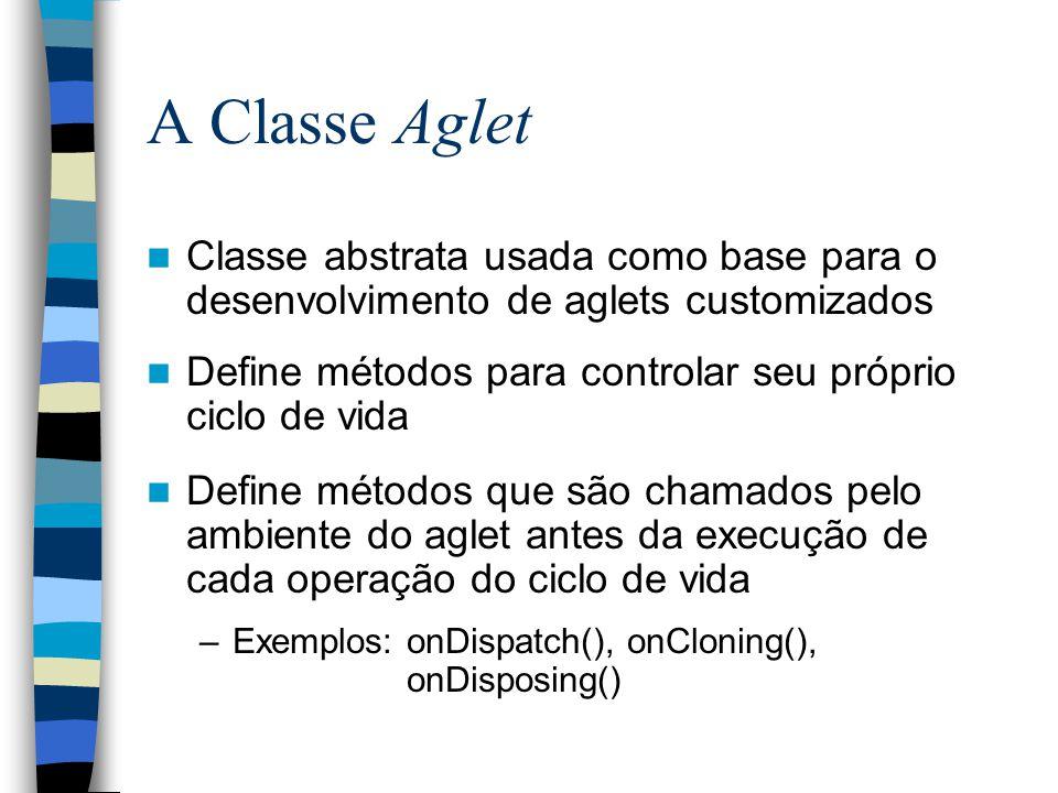 A Classe Aglet Classe abstrata usada como base para o desenvolvimento de aglets customizados Define métodos para controlar seu próprio ciclo de vida Define métodos que são chamados pelo ambiente do aglet antes da execução de cada operação do ciclo de vida –Exemplos: onDispatch(), onCloning(), onDisposing()
