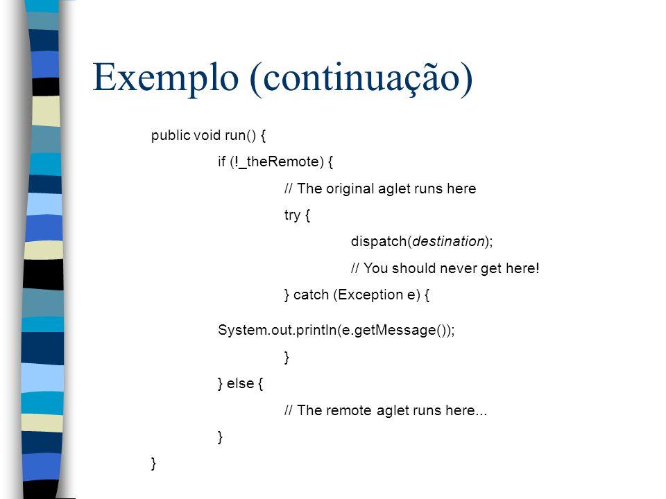 Exemplo (continuação) public void run() { if (!_theRemote) { // The original aglet runs here try { dispatch(destination); // You should never get here.