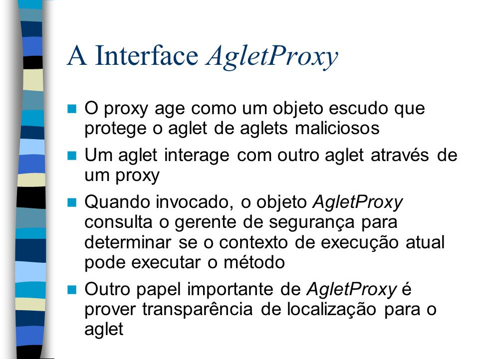 A Interface AgletProxy O proxy age como um objeto escudo que protege o aglet de aglets maliciosos Um aglet interage com outro aglet através de um proxy Quando invocado, o objeto AgletProxy consulta o gerente de segurança para determinar se o contexto de execução atual pode executar o método Outro papel importante de AgletProxy é prover transparência de localização para o aglet