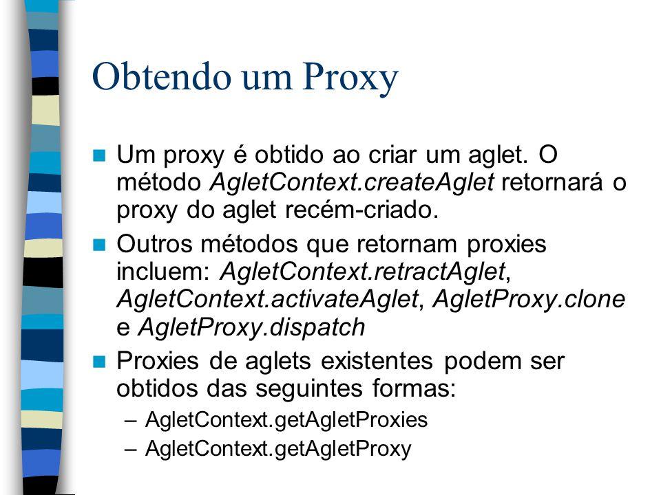 Obtendo um Proxy Um proxy é obtido ao criar um aglet. O método AgletContext.createAglet retornará o proxy do aglet recém-criado. Outros métodos que re