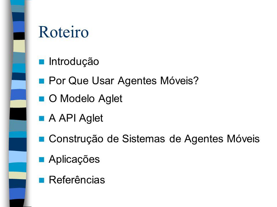 Roteiro Introdução Por Que Usar Agentes Móveis? O Modelo Aglet A API Aglet Construção de Sistemas de Agentes Móveis Aplicações Referências