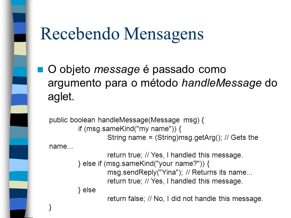 public boolean handleMessage(Message msg) { if (msg.sameKind( my name )) { String name = (String)msg.getArg(); // Gets the name...
