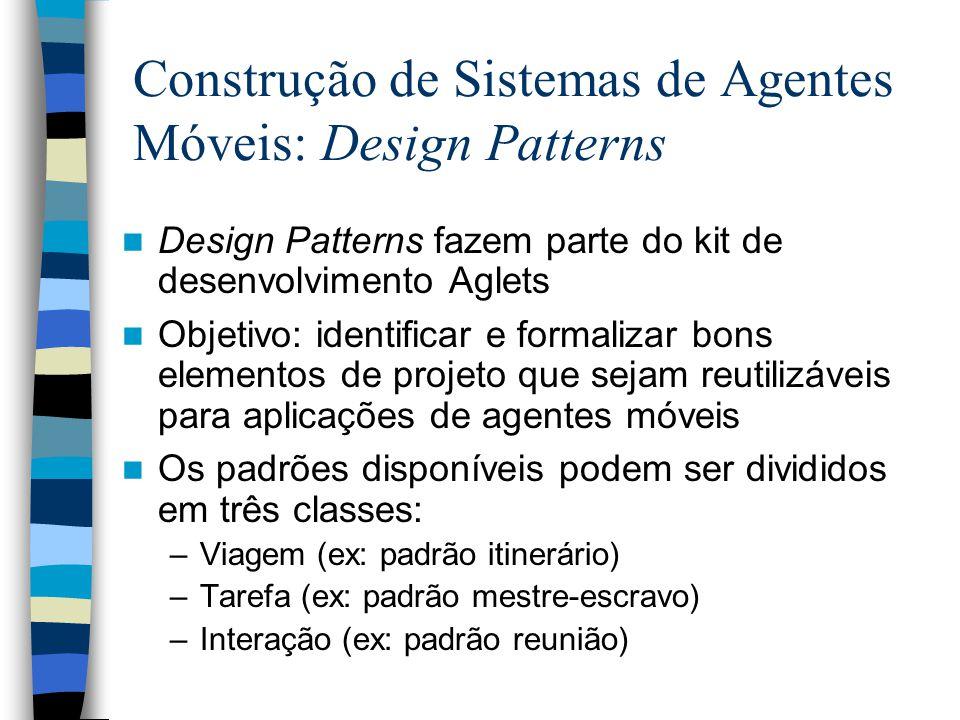 Construção de Sistemas de Agentes Móveis: Design Patterns Design Patterns fazem parte do kit de desenvolvimento Aglets Objetivo: identificar e formali