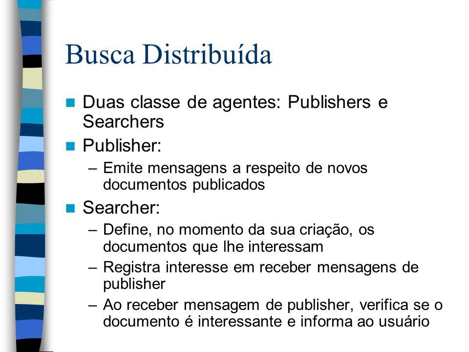 Busca Distribuída Duas classe de agentes: Publishers e Searchers Publisher: –Emite mensagens a respeito de novos documentos publicados Searcher: –Defi