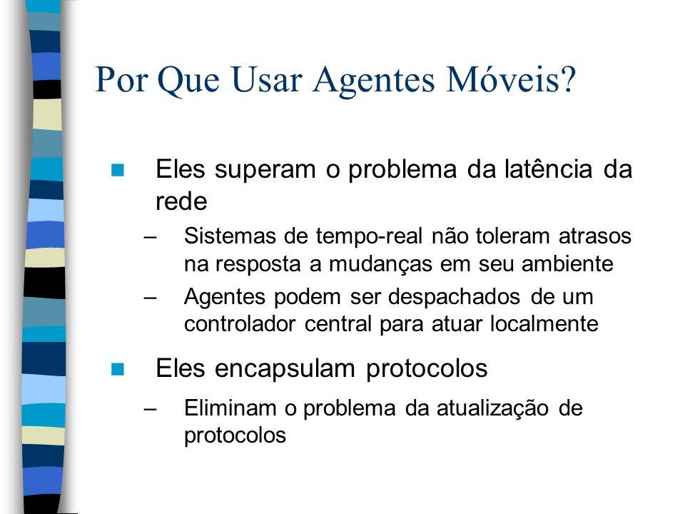 Por Que Usar Agentes Móveis? Eles superam o problema da latência da rede –Sistemas de tempo-real não toleram atrasos na resposta a mudanças em seu amb
