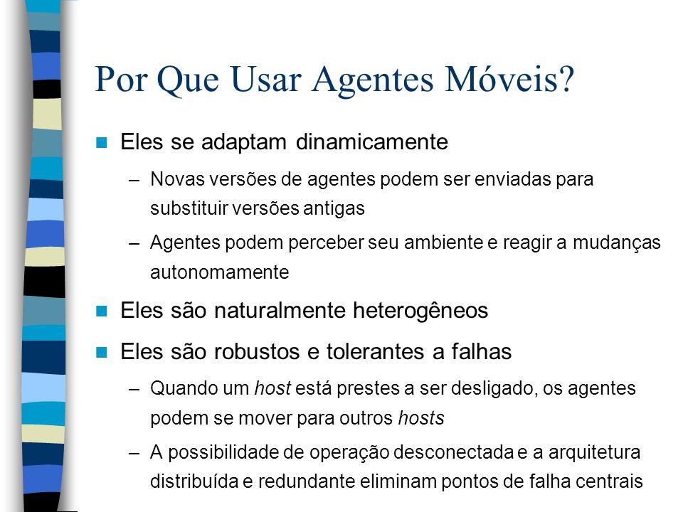 Por Que Usar Agentes Móveis? Eles se adaptam dinamicamente –Novas versões de agentes podem ser enviadas para substituir versões antigas –Agentes podem