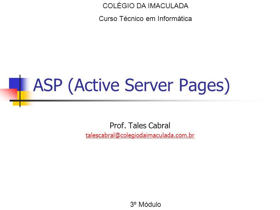 ASP (Active Server Pages) Prof. Tales Cabral talescabral@colegiodaimaculada.com.br COLÉGIO DA IMACULADA Curso Técnico em Informática 3º Módulo