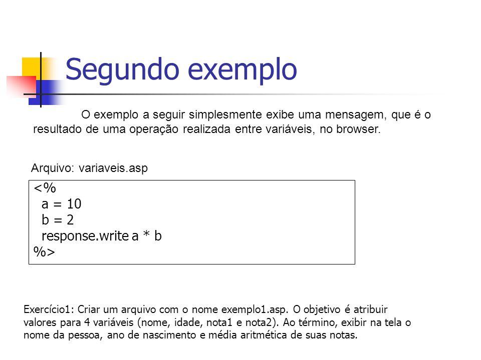 Segundo exemplo <% a = 10 b = 2 response.write a * b %> O exemplo a seguir simplesmente exibe uma mensagem, que é o resultado de uma operação realizada entre variáveis, no browser.