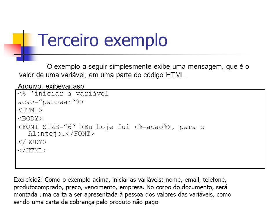 Terceiro exemplo <% 'iniciar a variável acao= passear %> Eu hoje fui, para o Alentejo… O exemplo a seguir simplesmente exibe uma mensagem, que é o valor de uma variável, em uma parte do código HTML.
