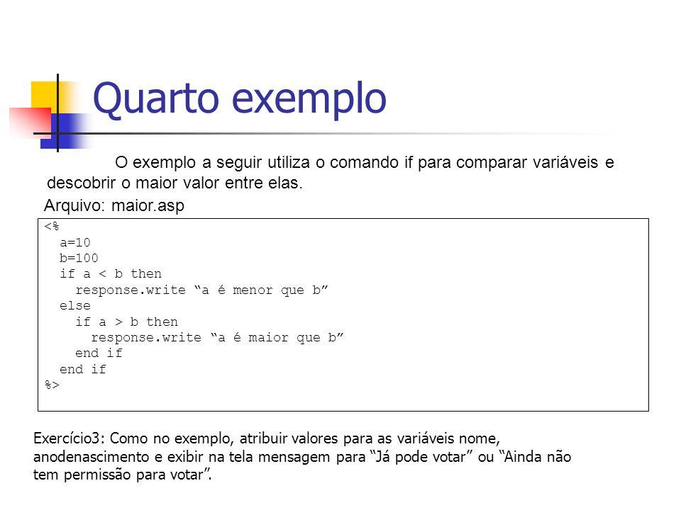Quarto exemplo <% a=10 b=100 if a < b then response.write a é menor que b else if a > b then response.write a é maior que b end if %> O exemplo a seguir utiliza o comando if para comparar variáveis e descobrir o maior valor entre elas.