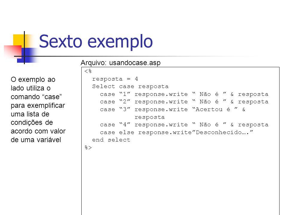 """Sexto exemplo <% resposta = 4 Select case resposta case """"1"""" response.write """" Não é """" & resposta case """"2"""" response.write """" Não é """" & resposta case """"3"""""""