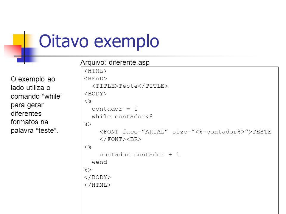 Oitavo exemplo Teste <% contador = 1 while contador<8 %> >TESTE <% contador=contador + 1 wend %> O exemplo ao lado utiliza o comando while para gerar diferentes formatos na palavra teste .