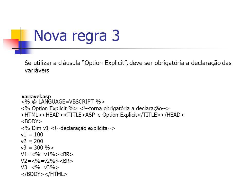 Nova regra 3 ASP e Option Explicit v1 = 100 v2 = 200 v3 = 300 %> V1= V2= V3= Se utilizar a cláusula Option Explicit , deve ser obrigatória a declaração das variáveis variavel.asp