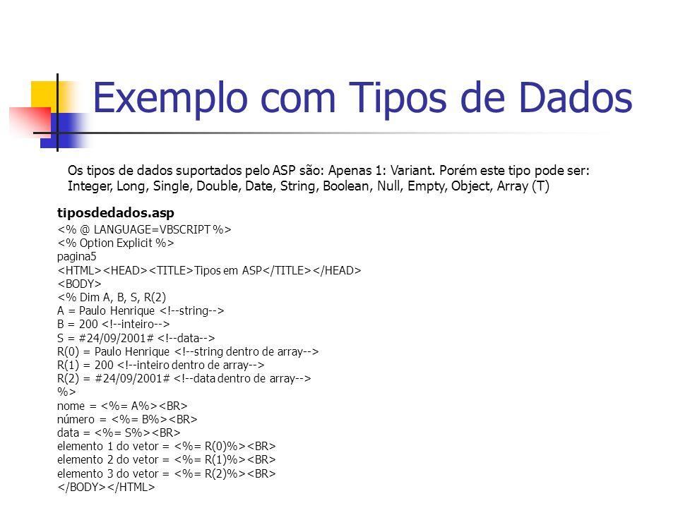 Exemplo com Tipos de Dados pagina5 Tipos em ASP <% Dim A, B, S, R(2) A = Paulo Henrique B = 200 S = #24/09/2001# R(0) = Paulo Henrique R(1) = 200 R(2) = #24/09/2001# %> nome = número = data = elemento 1 do vetor = elemento 2 do vetor = elemento 3 do vetor = Os tipos de dados suportados pelo ASP são: Apenas 1: Variant.