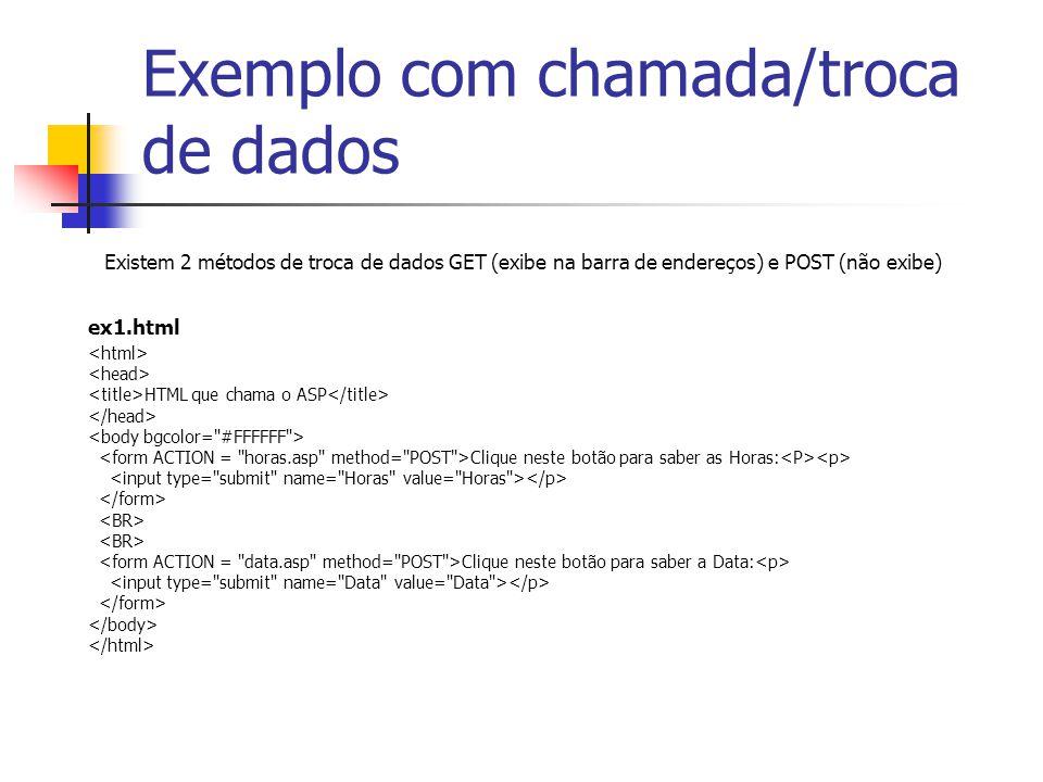 Exemplo com chamada/troca de dados HTML que chama o ASP Clique neste botão para saber as Horas: Clique neste botão para saber a Data: Existem 2 métodos de troca de dados GET (exibe na barra de endereços) e POST (não exibe) ex1.html