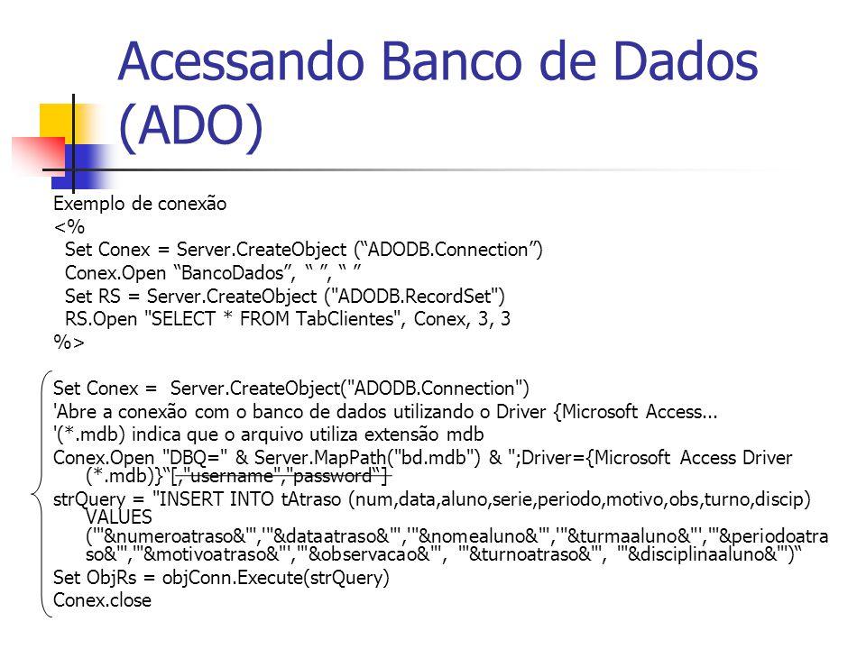 Acessando Banco de Dados (ADO) Exemplo de conexão <% Set Conex = Server.CreateObject ( ADODB.Connection ) Conex.Open BancoDados , , Set RS = Server.CreateObject ( ADODB.RecordSet ) RS.Open SELECT * FROM TabClientes , Conex, 3, 3 %> Set Conex = Server.CreateObject( ADODB.Connection ) Abre a conexão com o banco de dados utilizando o Driver {Microsoft Access...