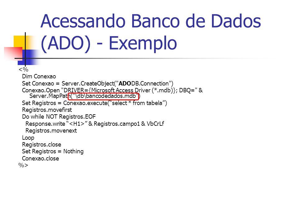 Acessando Banco de Dados (ADO) - Exemplo <% Dim Conexao Set Conexao = Server.CreateObject( ADODB.Connection ) Conexao.Open DRIVER={Microsoft Access Driver (*.mdb)}; DBQ= & Server.MapPath( \db\bancodedados.mdb ) Set Registros = Conexao.execute( select * from tabela ) Registros.movefirst Do while NOT Registros.EOF Response.write & Registros.campo1 & VbCrLf Registros.movenext Loop Registros.close Set Registros = Nothing Conexao.close %>