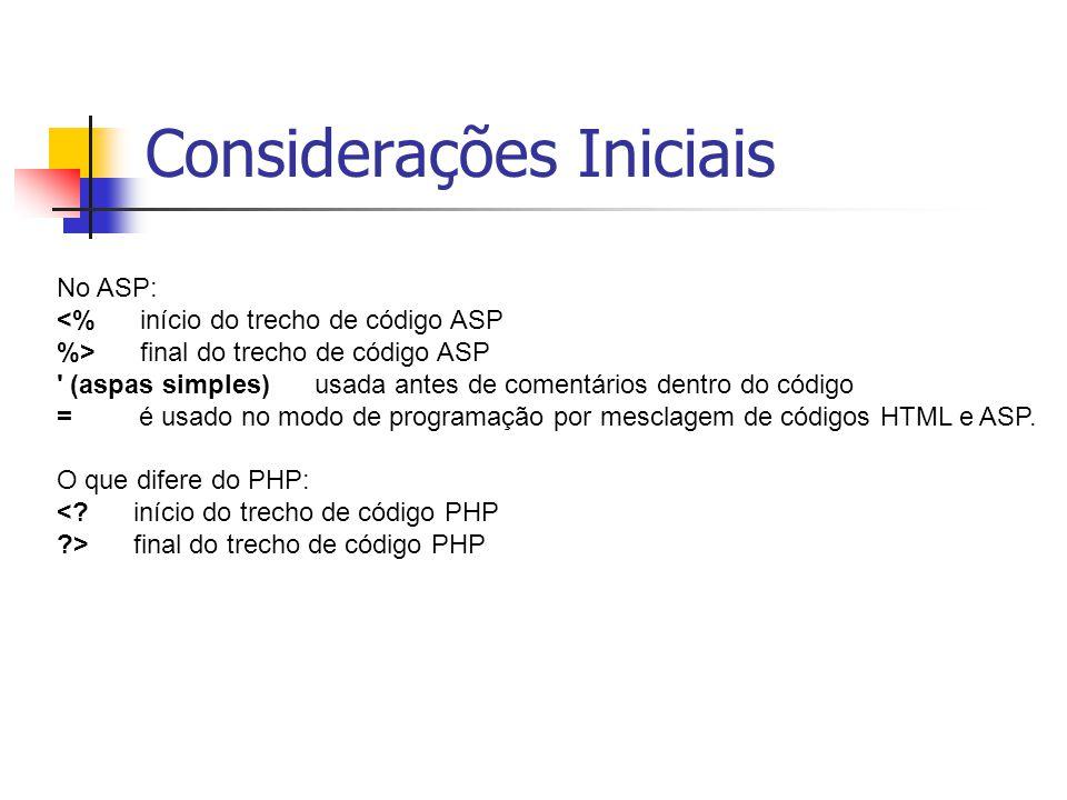 Considerações Iniciais No ASP: <% início do trecho de código ASP %> final do trecho de código ASP (aspas simples) usada antes de comentários dentro do código = é usado no modo de programação por mesclagem de códigos HTML e ASP.