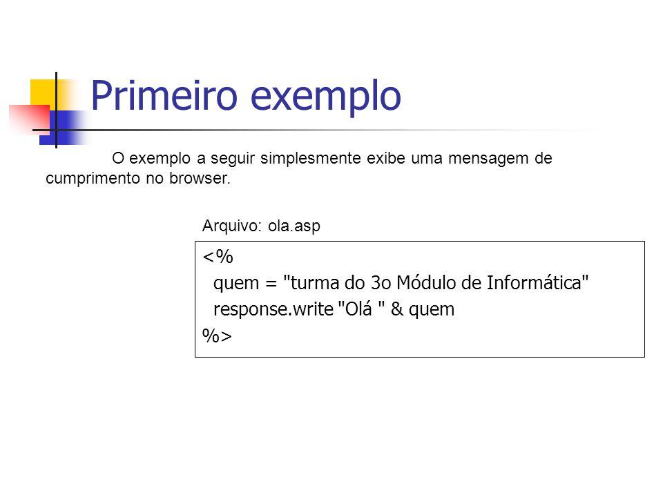 Primeiro exemplo <% quem = turma do 3o Módulo de Informática response.write Olá & quem %> O exemplo a seguir simplesmente exibe uma mensagem de cumprimento no browser.