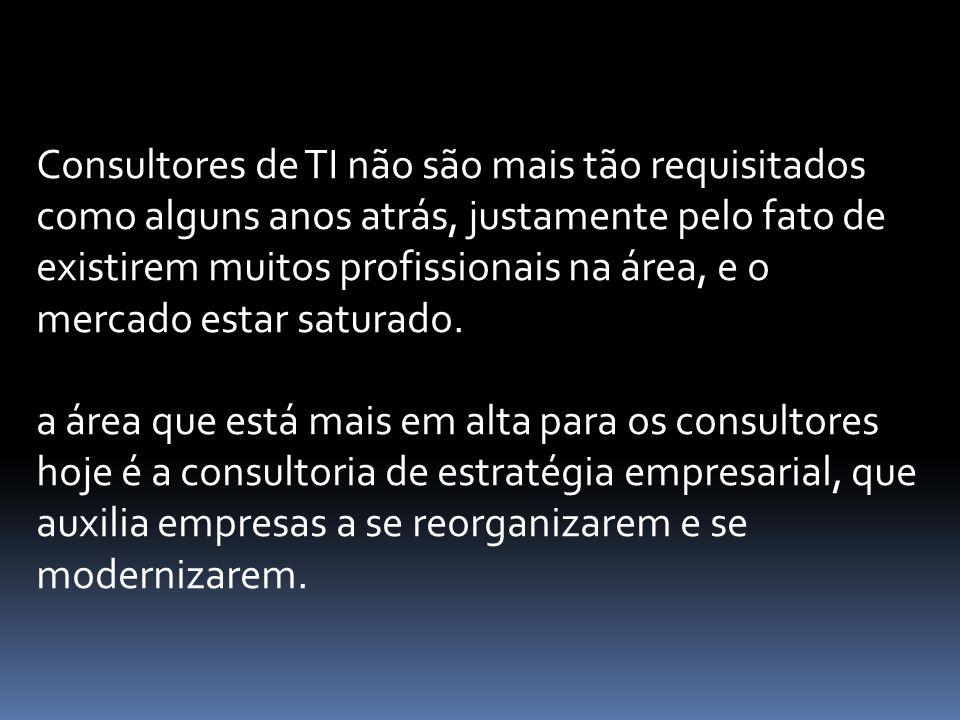 Consultores de TI não são mais tão requisitados como alguns anos atrás, justamente pelo fato de existirem muitos profissionais na área, e o mercado es