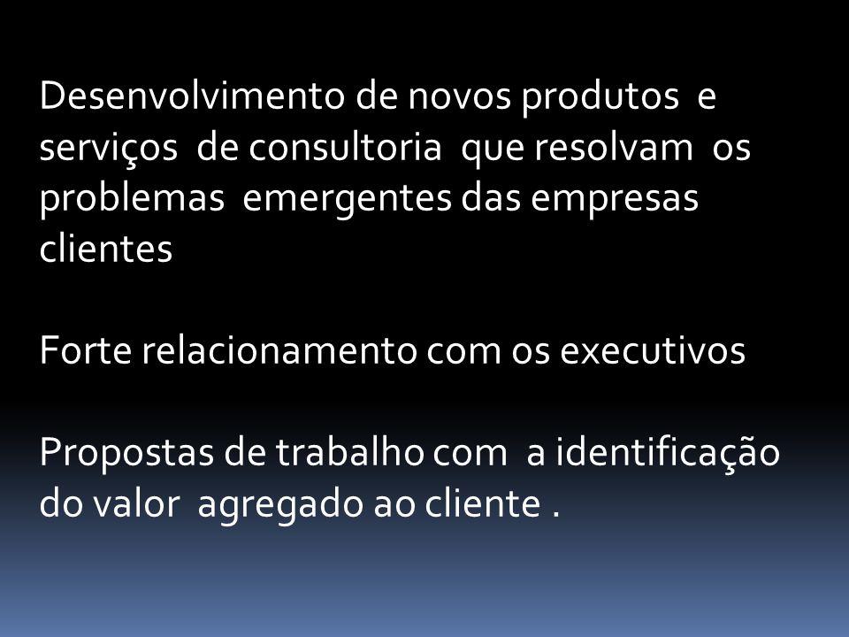 Desenvolvimento de novos produtos e serviços de consultoria que resolvam os problemas emergentes das empresas clientes Forte relacionamento com os exe