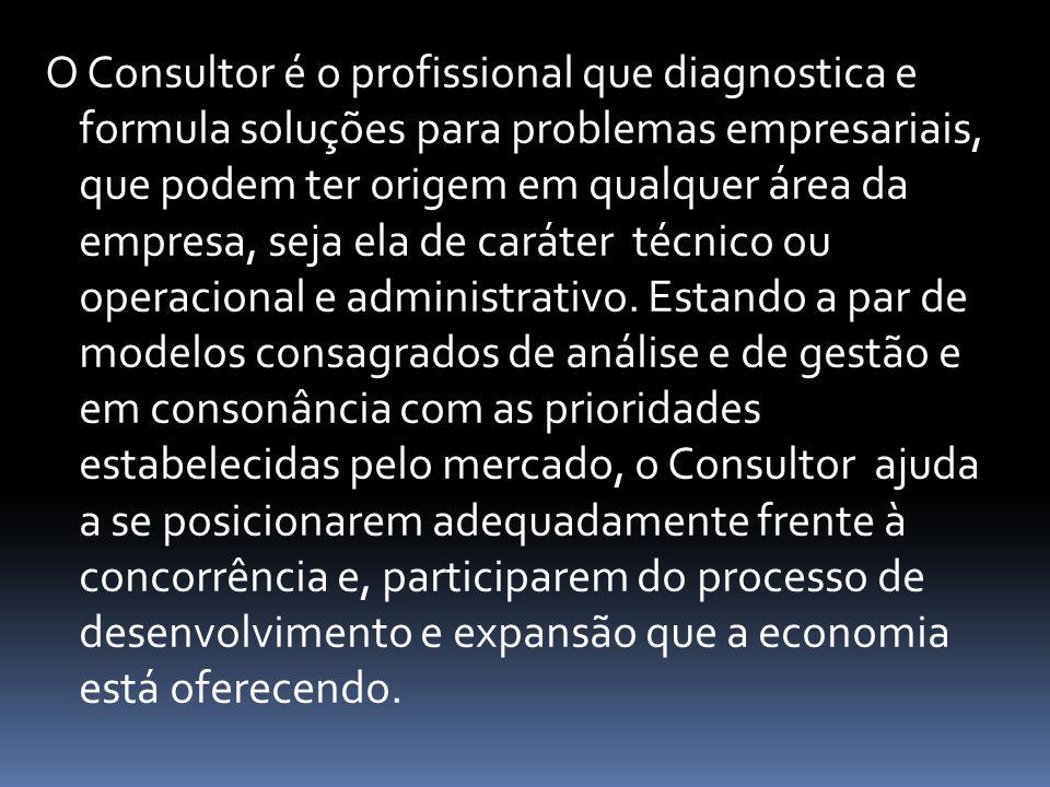 O Consultor é o profissional que diagnostica e formula soluções para problemas empresariais, que podem ter origem em qualquer área da empresa, seja el