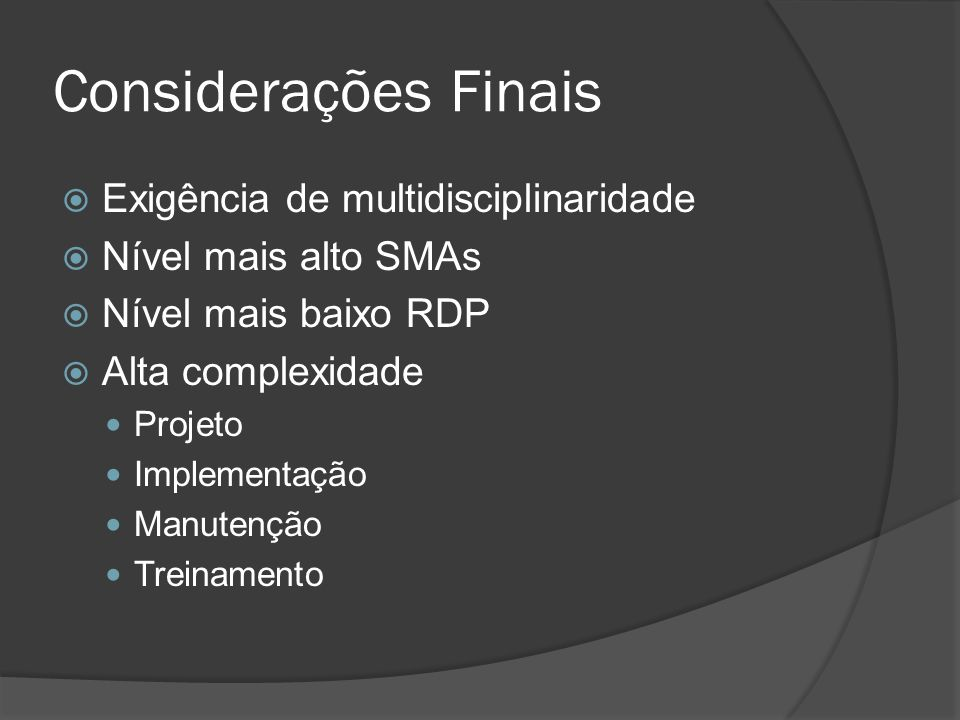 Considerações Finais  Exigência de multidisciplinaridade  Nível mais alto SMAs  Nível mais baixo RDP  Alta complexidade Projeto Implementação Manu