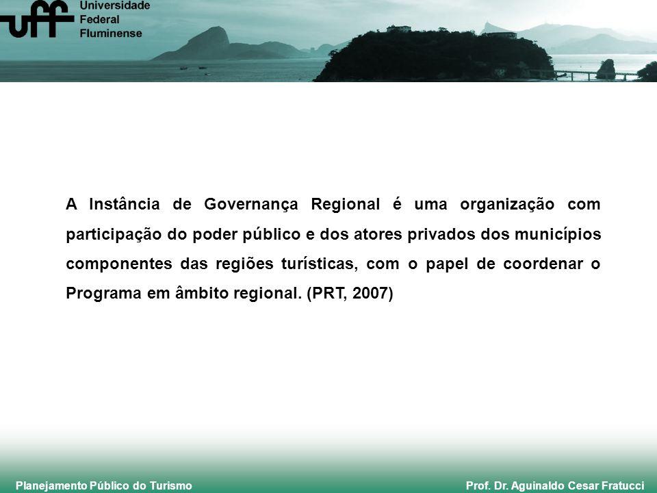 Planejamento Público do Turismo Prof. Dr. Aguinaldo Cesar Fratucci A Instância de Governança Regional é uma organização com participação do poder públ