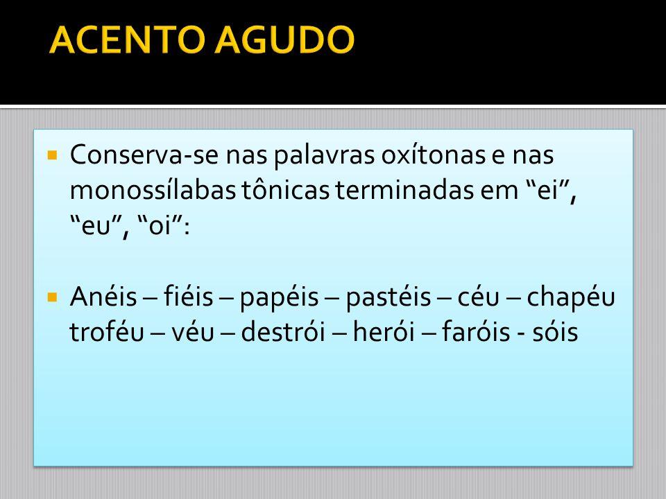 """ Conserva-se nas palavras oxítonas e nas monossílabas tônicas terminadas em """"ei"""", """"eu"""", """"oi"""":  Anéis – fiéis – papéis – pastéis – céu – chapéu trofé"""