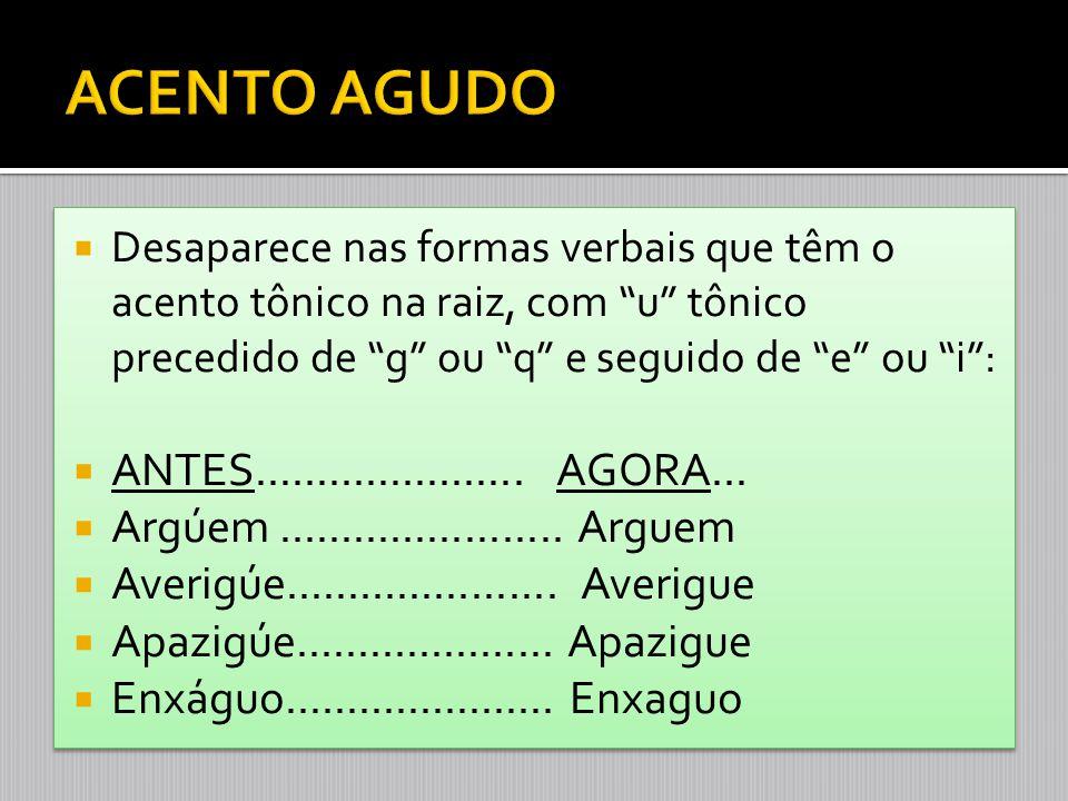 """ Desaparece nas formas verbais que têm o acento tônico na raiz, com """"u"""" tônico precedido de """"g"""" ou """"q"""" e seguido de """"e"""" ou """"i"""":  ANTES.............."""