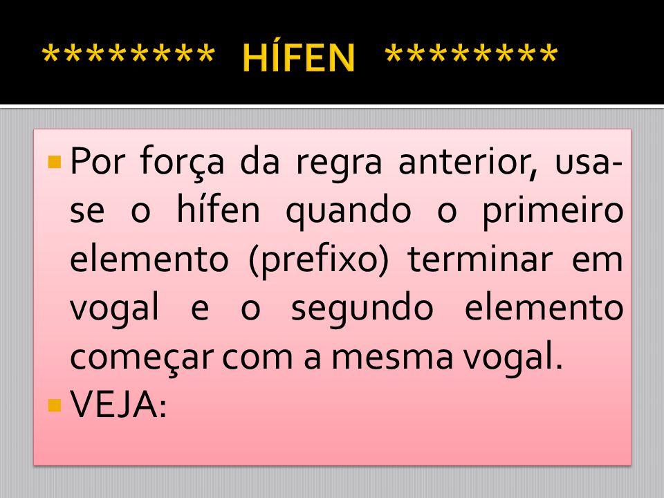  Por força da regra anterior, usa- se o hífen quando o primeiro elemento (prefixo) terminar em vogal e o segundo elemento começar com a mesma vogal.