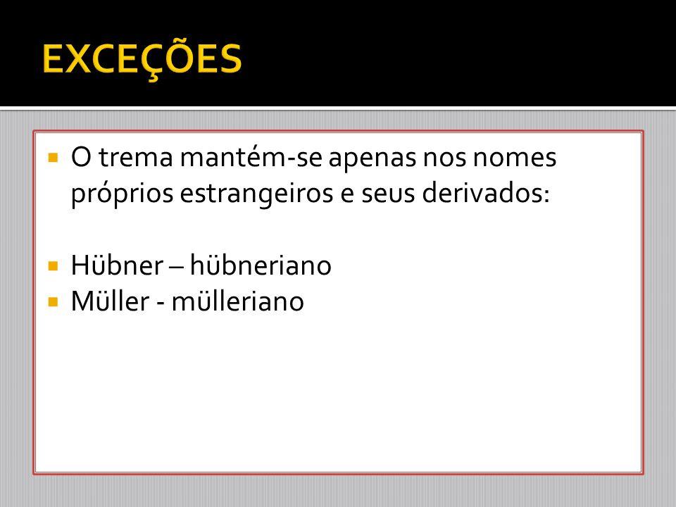  O trema mantém-se apenas nos nomes próprios estrangeiros e seus derivados:  Hübner – hübneriano  Müller - mülleriano