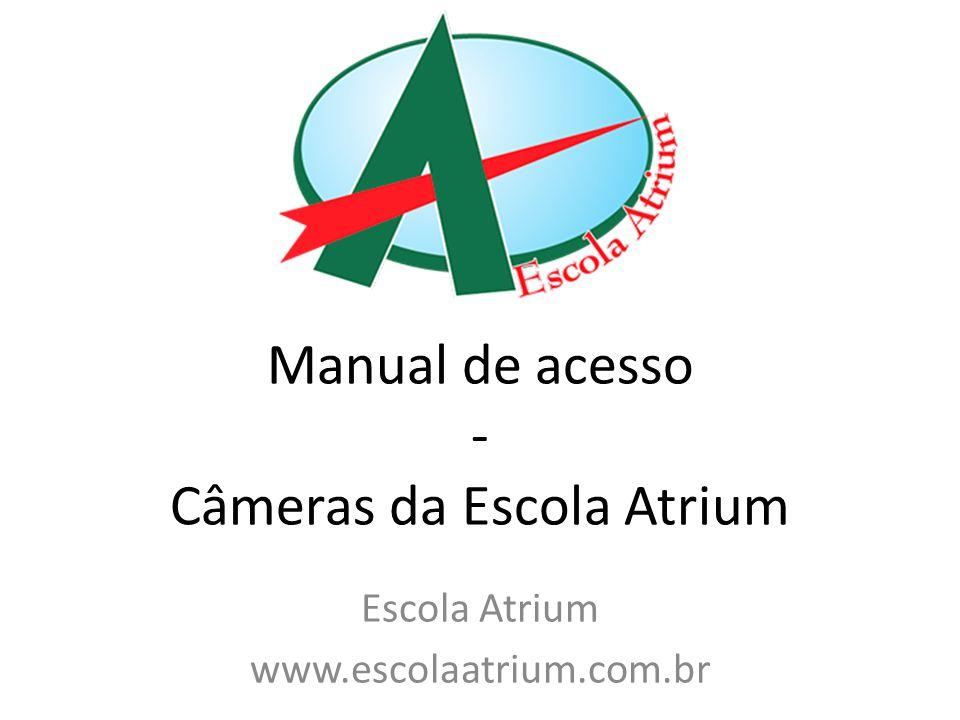 Manual de acesso - Câmeras da Escola Atrium Escola Atrium www.escolaatrium.com.br