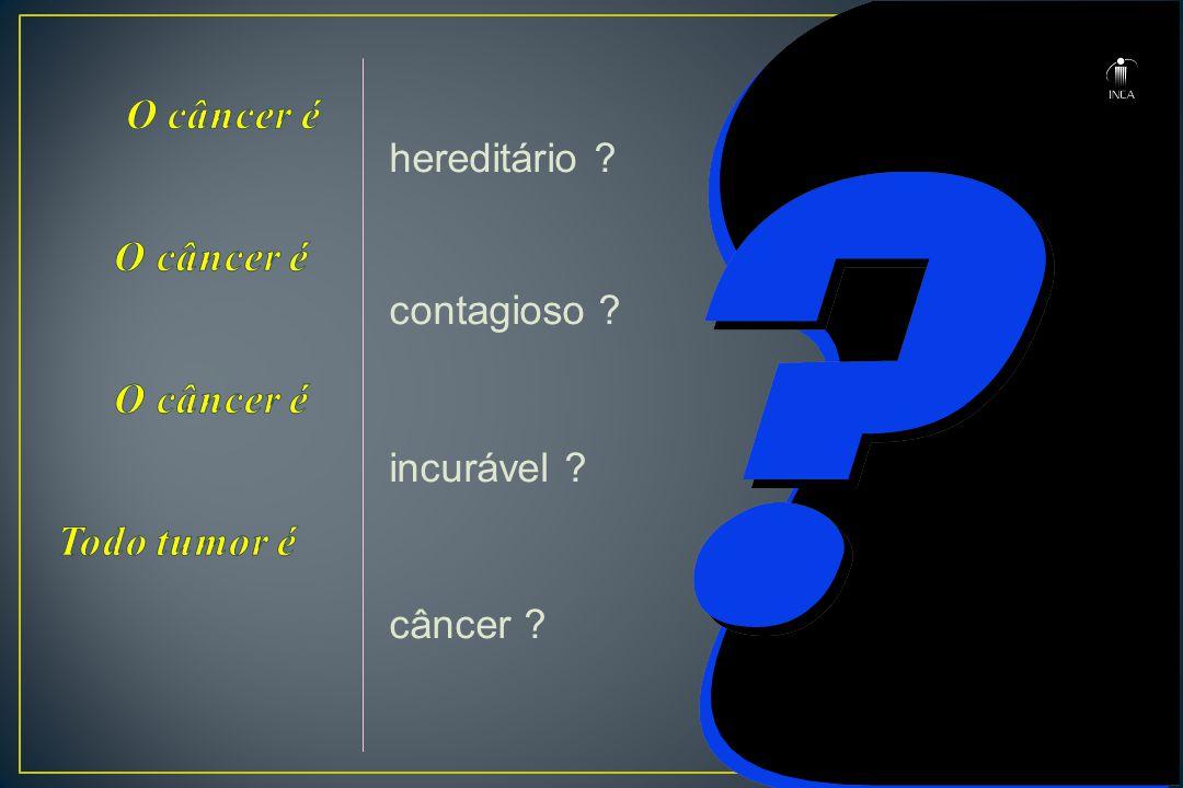 hereditário ? contagioso ? incurável ? câncer ?