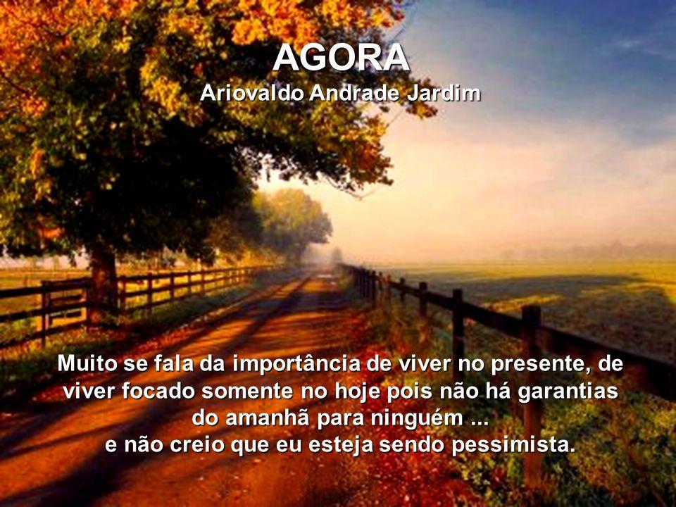 AGORA Ariovaldo Andrade Jardim Muito se fala da importância de viver no presente, de viver focado somente no hoje pois não há garantias do amanhã para ninguém...