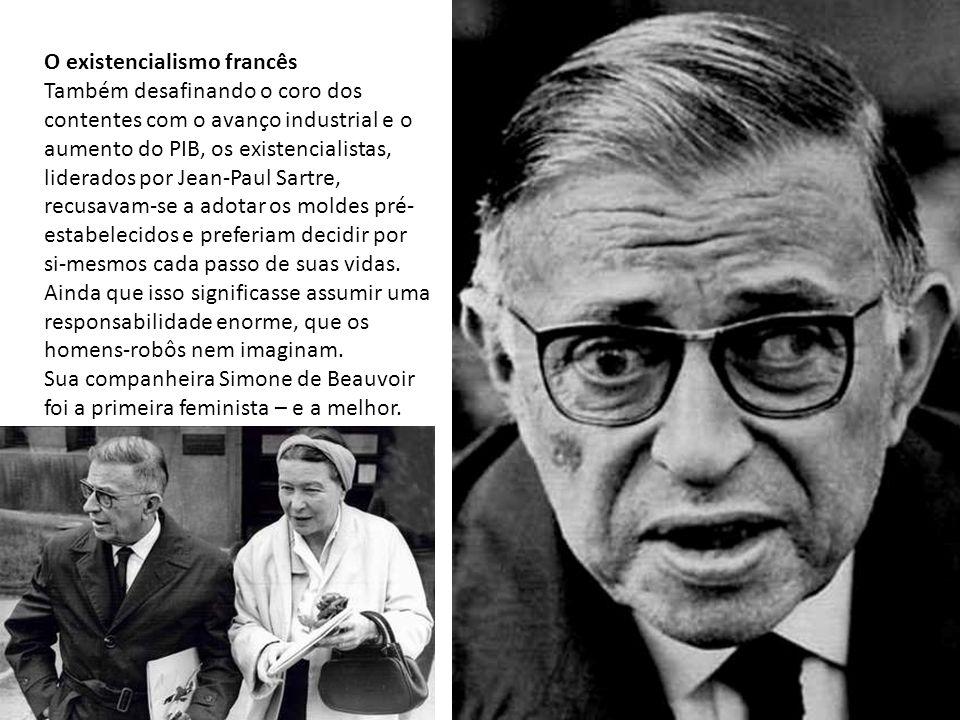 O existencialismo francês Também desafinando o coro dos contentes com o avanço industrial e o aumento do PIB, os existencialistas, liderados por Jean-Paul Sartre, recusavam-se a adotar os moldes pré- estabelecidos e preferiam decidir por si-mesmos cada passo de suas vidas.