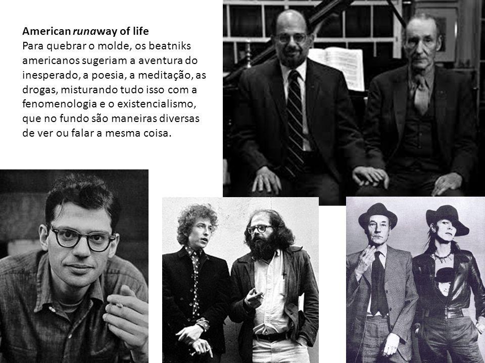American runaway of life Para quebrar o molde, os beatniks americanos sugeriam a aventura do inesperado, a poesia, a meditação, as drogas, misturando tudo isso com a fenomenologia e o existencialismo, que no fundo são maneiras diversas de ver ou falar a mesma coisa.