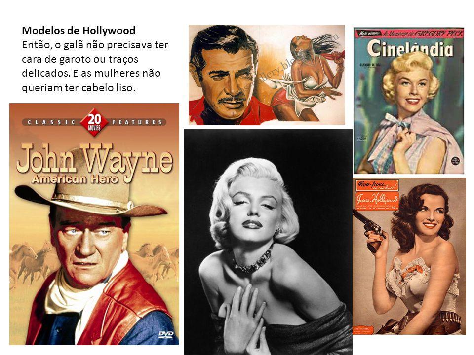 Modelos de Hollywood Então, o galã não precisava ter cara de garoto ou traços delicados. E as mulheres não queriam ter cabelo liso.