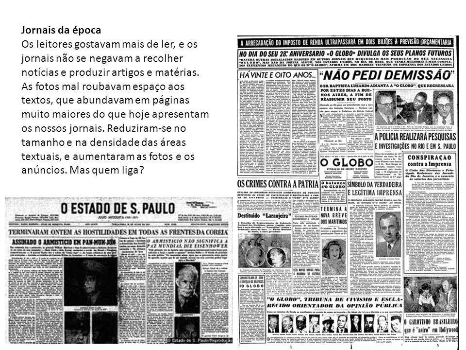 Jornais da época Os leitores gostavam mais de ler, e os jornais não se negavam a recolher notícias e produzir artigos e matérias. As fotos mal roubava
