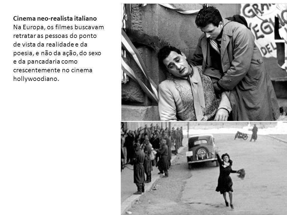 Cinema neo-realista italiano Na Europa, os filmes buscavam retratar as pessoas do ponto de vista da realidade e da poesia, e não da ação, do sexo e da pancadaria como crescentemente no cinema hollywoodiano.