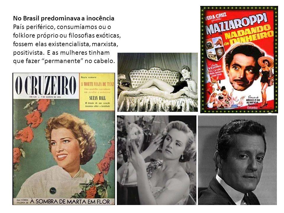 No Brasil predominava a inocência País periférico, consumíamos ou o folklore próprio ou filosofias exóticas, fossem elas existencialista, marxista, po