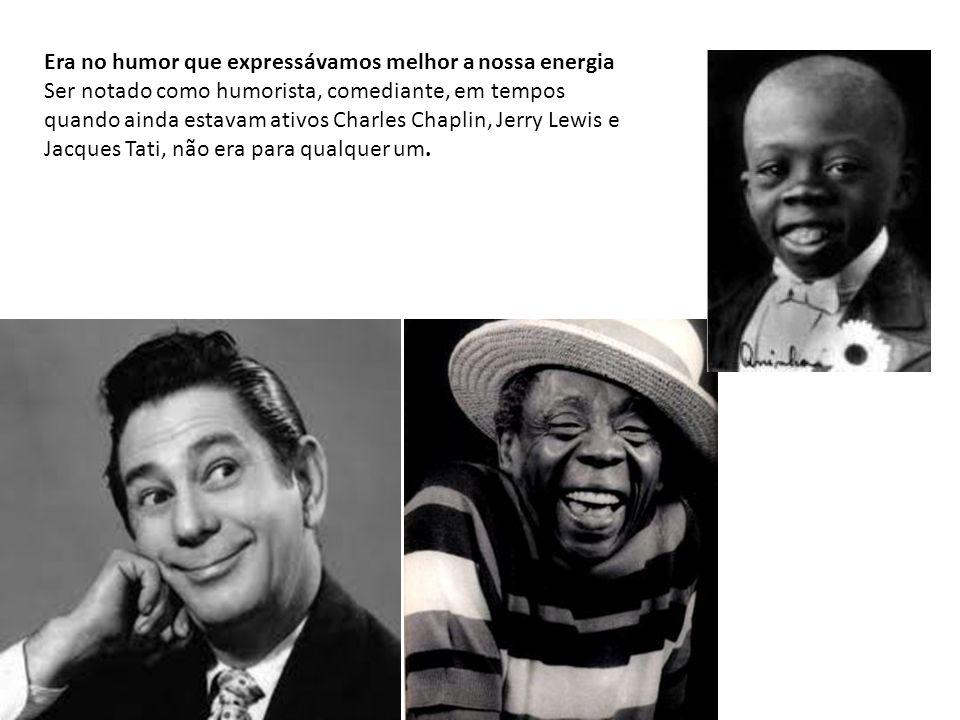 Era no humor que expressávamos melhor a nossa energia Ser notado como humorista, comediante, em tempos quando ainda estavam ativos Charles Chaplin, Jerry Lewis e Jacques Tati, não era para qualquer um.