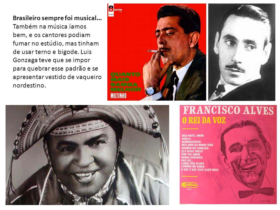 Brasileiro sempre foi musical... Também na música íamos bem, e os cantores podiam fumar no estúdio, mas tinham de usar terno e bigode. Luis Gonzaga te