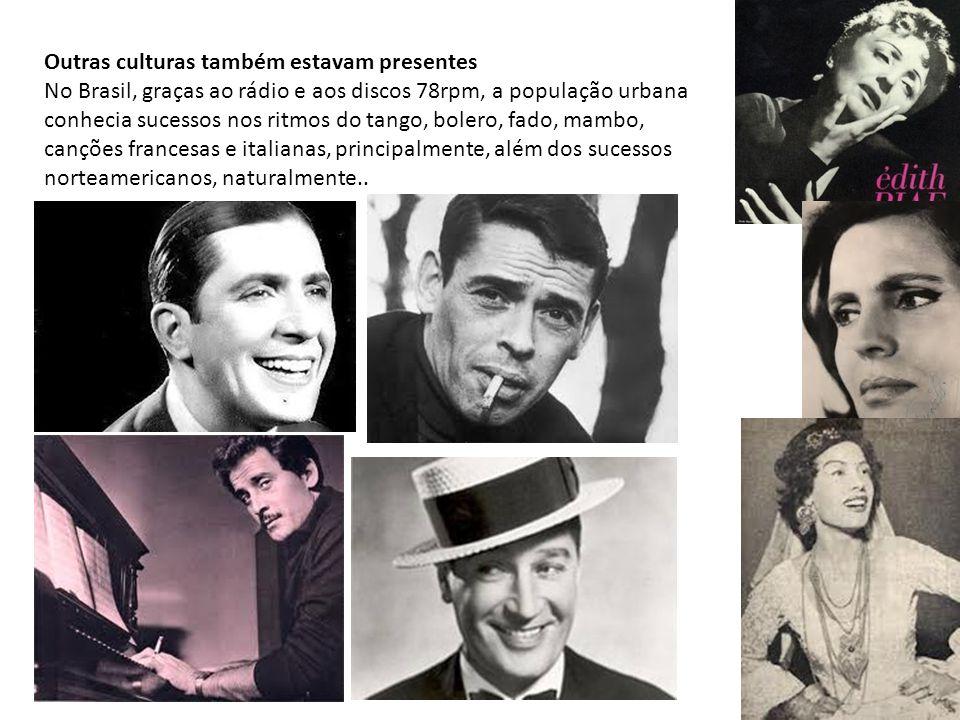 Outras culturas também estavam presentes No Brasil, graças ao rádio e aos discos 78rpm, a população urbana conhecia sucessos nos ritmos do tango, bolero, fado, mambo, canções francesas e italianas, principalmente, além dos sucessos norteamericanos, naturalmente..