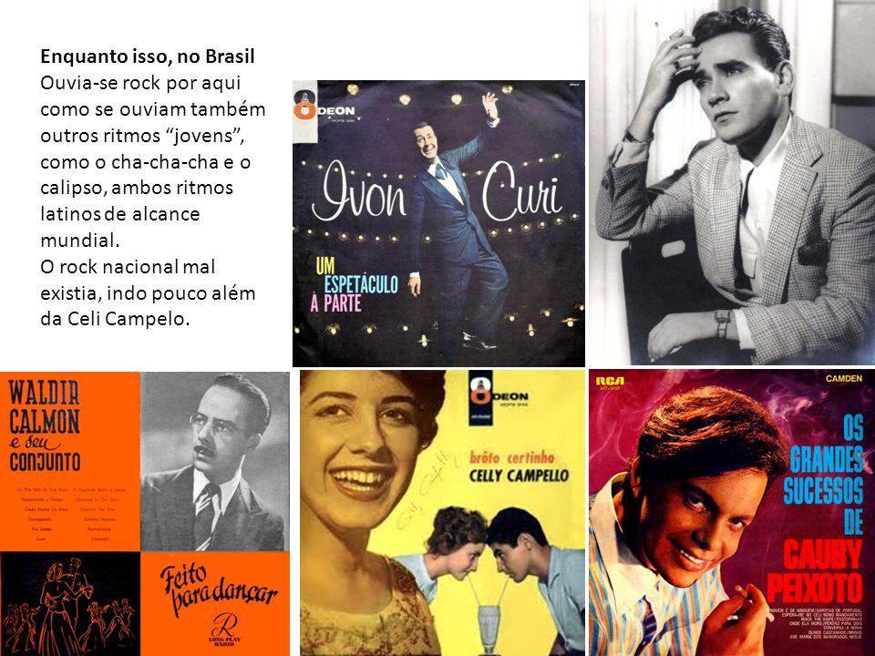 Enquanto isso, no Brasil Ouvia-se rock por aqui como se ouviam também outros ritmos jovens , como o cha-cha-cha e o calipso, ambos ritmos latinos de alcance mundial.