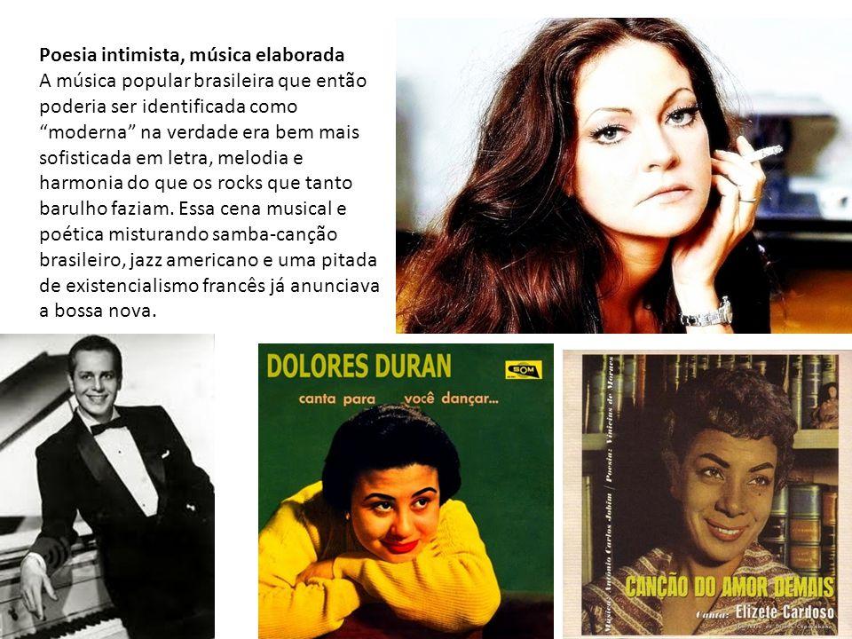 """Poesia intimista, música elaborada A música popular brasileira que então poderia ser identificada como """"moderna"""" na verdade era bem mais sofisticada e"""