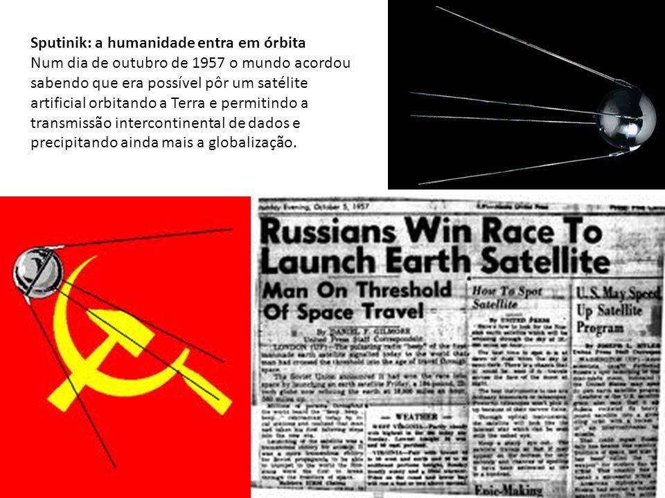 Sputinik: a humanidade entra em órbita Num dia de outubro de 1957 o mundo acordou sabendo que era possível pôr um satélite artificial orbitando a Terra e permitindo a transmissão intercontinental de dados e precipitando ainda mais a globalização.