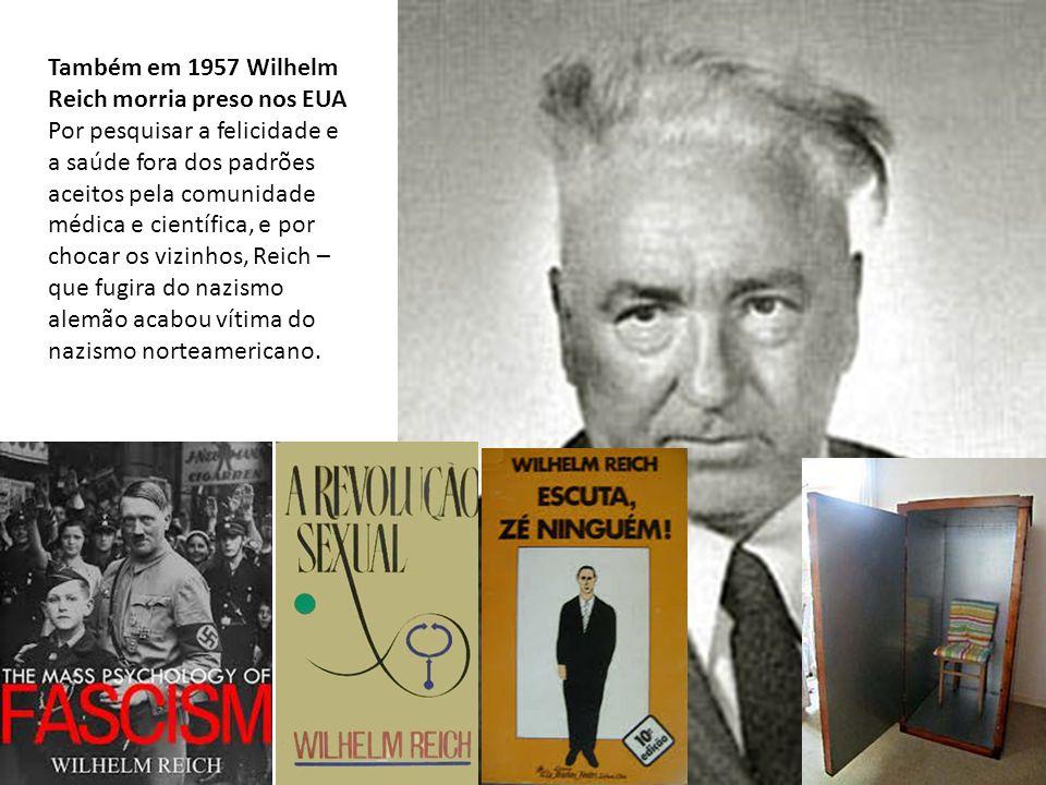 Também em 1957 Wilhelm Reich morria preso nos EUA Por pesquisar a felicidade e a saúde fora dos padrões aceitos pela comunidade médica e científica, e por chocar os vizinhos, Reich – que fugira do nazismo alemão acabou vítima do nazismo norteamericano.
