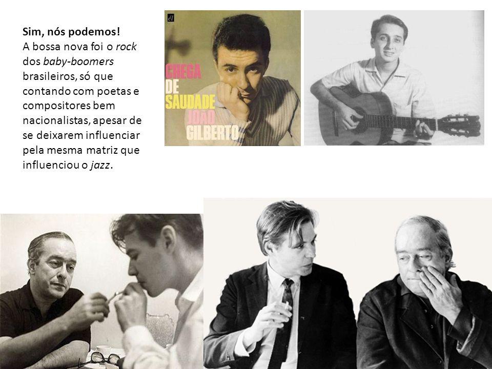 Sim, nós podemos! A bossa nova foi o rock dos baby-boomers brasileiros, só que contando com poetas e compositores bem nacionalistas, apesar de se deix