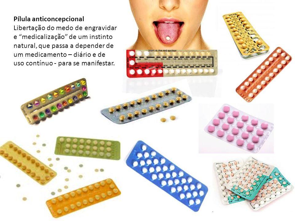 Pílula anticoncepcional Libertação do medo de engravidar e medicalização de um instinto natural, que passa a depender de um medicamento – diário e de uso contínuo - para se manifestar.